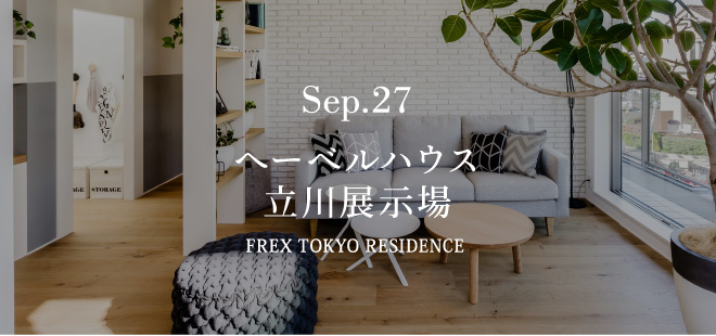 Sep.27 へーベルハウス 立川展示場 FREX TOKYO RESIDENCE