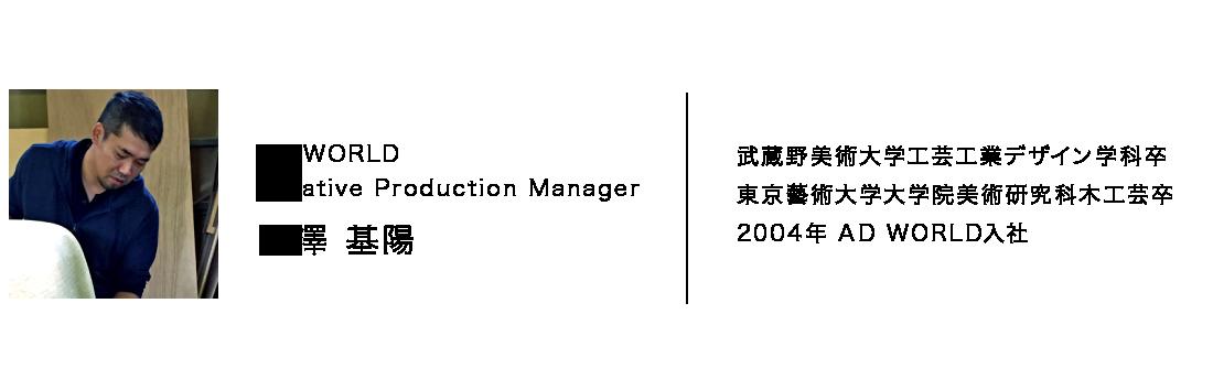 AD WORLD Creative Production Manager 長澤 基陽 武蔵野美術大学工芸工業デザイン学科卒 東京藝術大学大学院美術研究科木工芸卒 2004年 AD WORLD入社
