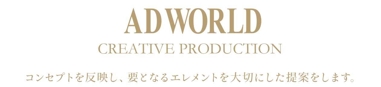 AD WORLD CREATIVE PRODUCTION コンセプトを反映し、要となるエレメントを大切にした提案をします。