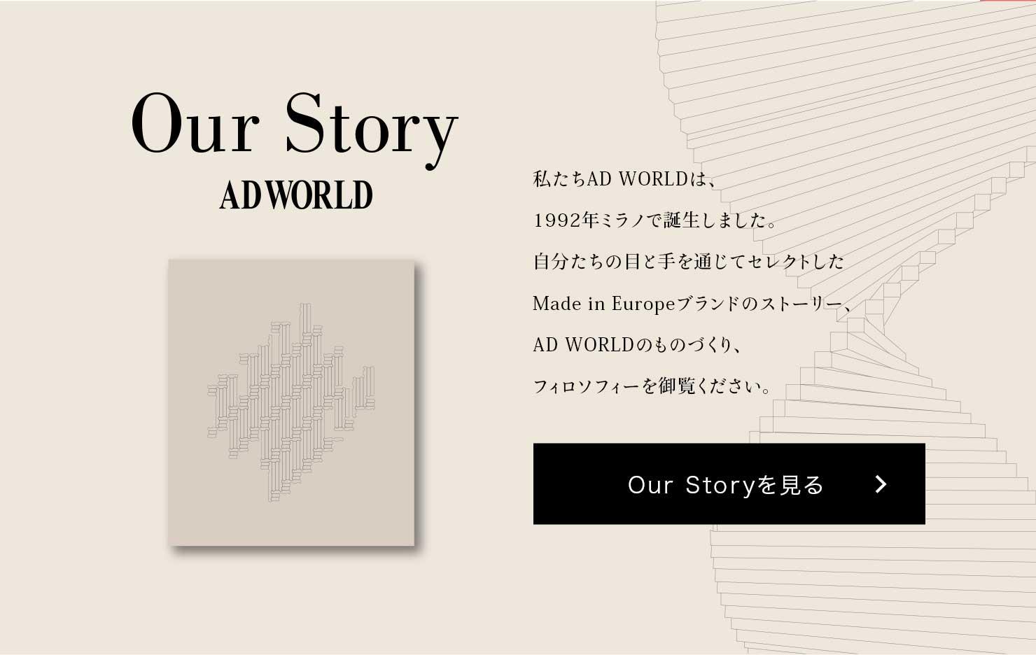 Our Story ADWORLD 私たちAD WORLDは、1992年ミラノで誕生しました。自分たちの目と手を通じてセレクトしたMade in Europeブランドのストーリー、AD WORLDのものづくり、フィロソフィーを御覧ください。Our Storyを見る