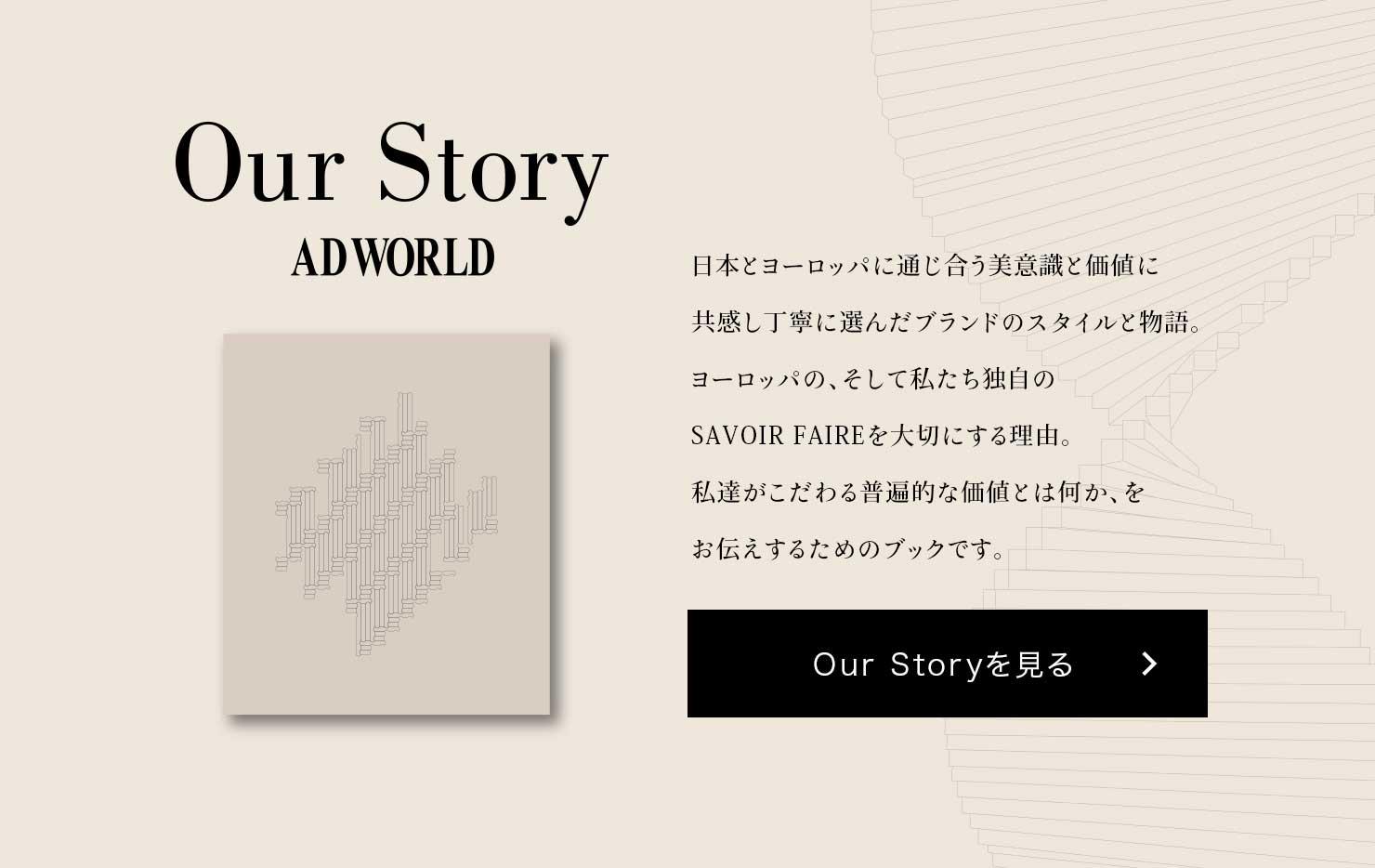 Our Story ADWORLD 日本とヨーロッパに通じ合う美意識と価値に共感し丁寧に選んだブランドのスタイルと物語。ヨーロッパの、そして私たち独自のSAVOIR FAIREを大切にする理由。私達がこだわる普遍的な価値とは何か、をお伝えするためのブックです。 Our Storyを見る