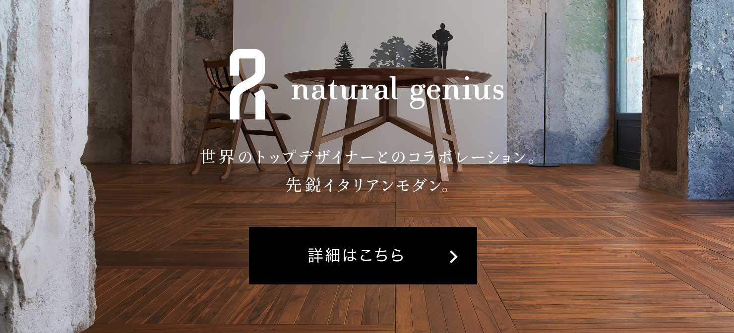 natural genius 世界のトップデザイナーとのコラボレーション。先鋭イタリアンモダン。 詳細はこちら