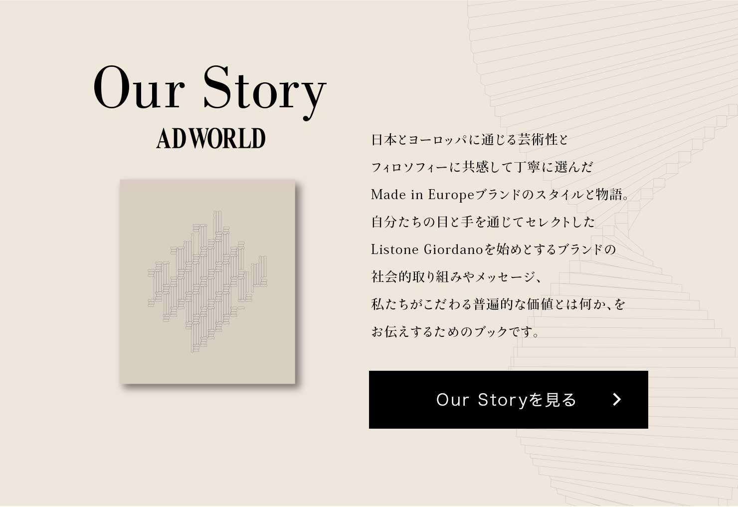 Our Story ADWORLD 日本とヨーロッパに通じる芸術性とフィロソフィーに共感して丁寧に選んだMade in Europeブランドのスタイルと物語。自分たちの目と手を通じてセレクトしたListone Giordanoを始めとするブランドの社会的取り組みやメッセージ、私たちがこだわる普遍的な価値とは何か、をお伝えするためのブックです。 Our Storyを見る