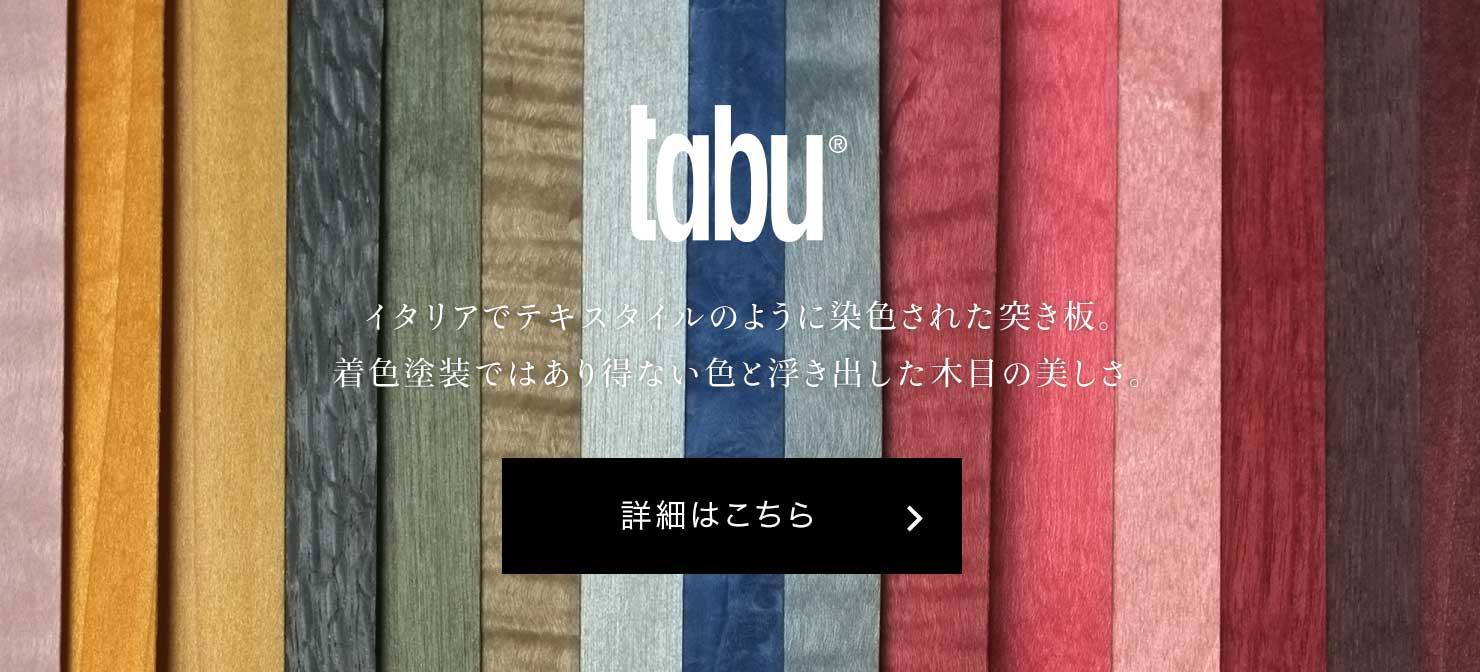 tabu イタリアでテキスタイルのように染色された突き板。着色塗装ではあり得ない色と浮き出した木目の美しさ。 詳細はこちら